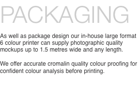 PACKAGING As well as package design our in-house large format 6